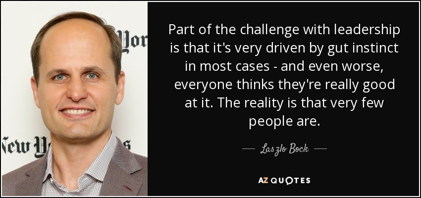 Part of the challenge with leadership is that it's very driven by gut instinct in most cases - and even worse, everyone thinks they're really good at it. The reality is that very few people are. - Laszlo Bock