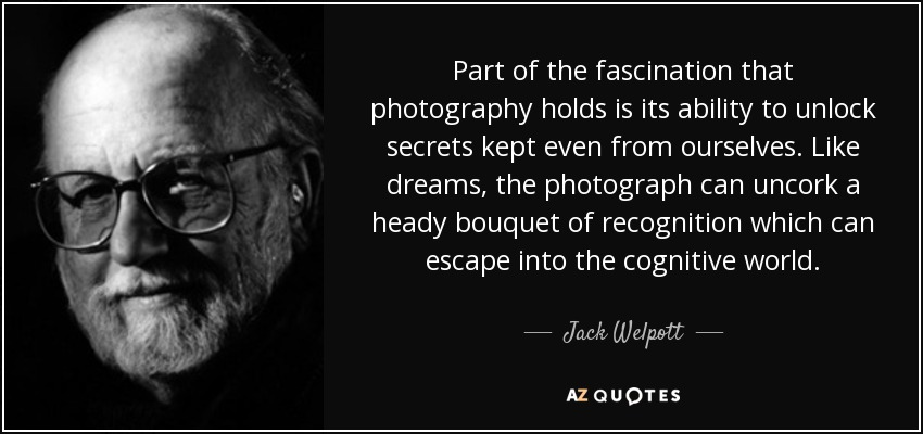 Part of the fascination that photography holds is its ability to unlock secrets kept even from ourselves. Like dreams, the photograph can uncork a heady bouquet of recognition which can escape into the cognitive world. - Jack Welpott