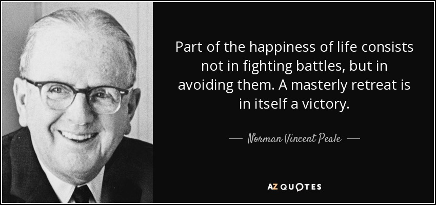 Part of the happiness of life consists not in fighting battles, but in avoiding them. A masterly retreat is in itself a victory. - Norman Vincent Peale