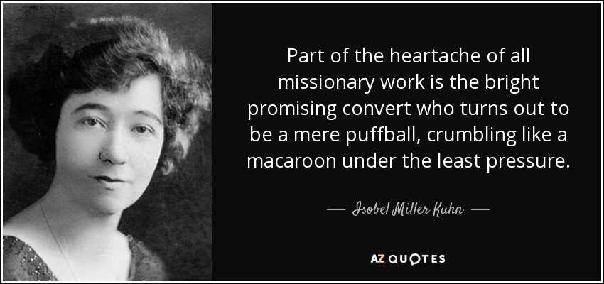 Part of the heartache of all missionary work is the bright promising convert who turns out to be a mere puffball, crumbling like a macaroon under the least pressure. - Isobel Miller Kuhn