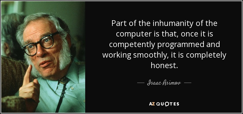 Part of the inhumanity of the computer is that, once it is competently programmed and working smoothly, it is completely honest. - Isaac Asimov