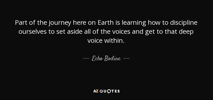Part of the journey here on Earth is learning how to discipline ourselves to set aside all of the voices and get to that deep voice within. - Echo Bodine