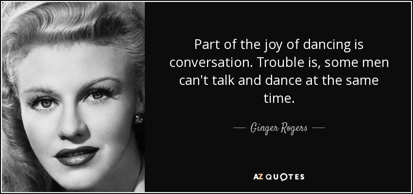 Part of the joy of dancing is conversation. Trouble is, some men can't talk and dance at the same time. - Ginger Rogers
