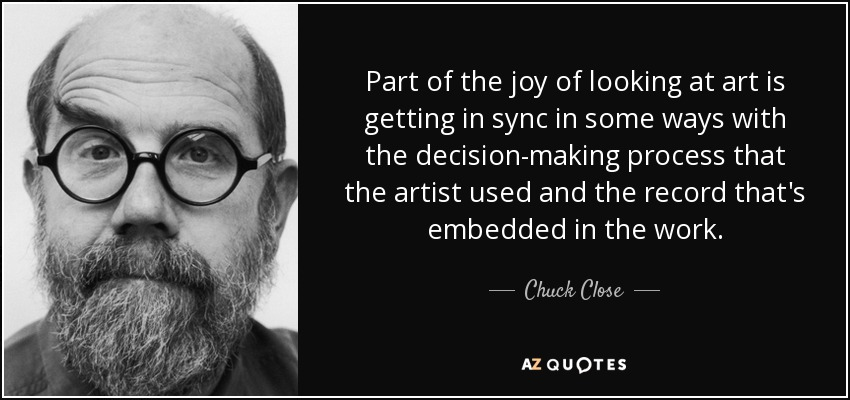 Part of the joy of looking at art is getting in sync in some ways with the decision-making process that the artist used and the record that's embedded in the work. - Chuck Close