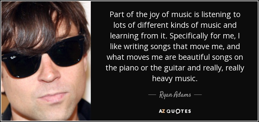 Part of the joy of music is listening to lots of different kinds of music and learning from it. Specifically for me, I like writing songs that move me, and what moves me are beautiful songs on the piano or the guitar and really, really heavy music. - Ryan Adams
