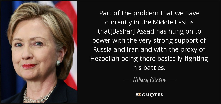 Part of the problem that we have currently in the Middle East is that[Bashar] Assad has hung on to power with the very strong support of Russia and Iran and with the proxy of Hezbollah being there basically fighting his battles. - Hillary Clinton