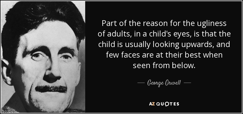Part of the reason for the ugliness of adults, in a child's eyes, is that the child is usually looking upwards, and few faces are at their best when seen from below. - George Orwell