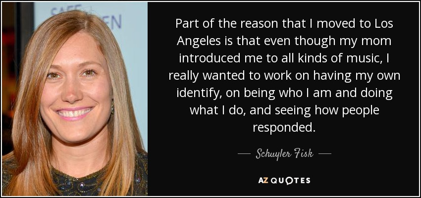Part of the reason that I moved to Los Angeles is that even though my mom introduced me to all kinds of music, I really wanted to work on having my own identify, on being who I am and doing what I do, and seeing how people responded. - Schuyler Fisk