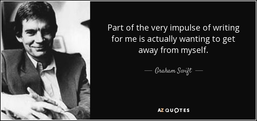 Part of the very impulse of writing for me is actually wanting to get away from myself. - Graham Swift