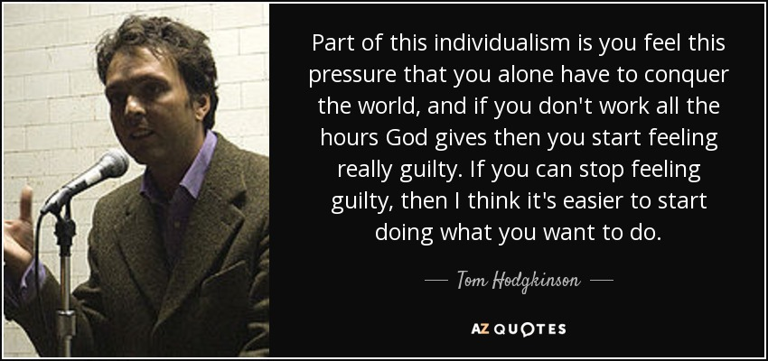 Part of this individualism is you feel this pressure that you alone have to conquer the world, and if you don't work all the hours God gives then you start feeling really guilty. If you can stop feeling guilty, then I think it's easier to start doing what you want to do. - Tom Hodgkinson