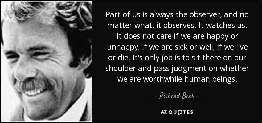 Part of us is always the observer, and no matter what, it observes. It watches us. It does not care if we are happy or unhappy, if we are sick or well, if we live or die. It's only job is to sit there on our shoulder and pass judgment on whether we are worthwhile human beings. - Richard Bach