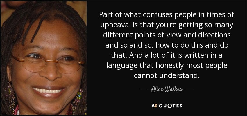 Part of what confuses people in times of upheaval is that you're getting so many different points of view and directions and so and so, how to do this and do that. And a lot of it is written in a language that honestly most people cannot understand. - Alice Walker