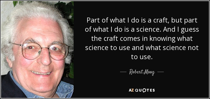 Part of what I do is a craft, but part of what I do is a science. And I guess the craft comes in knowing what science to use and what science not to use. - Robert Moog