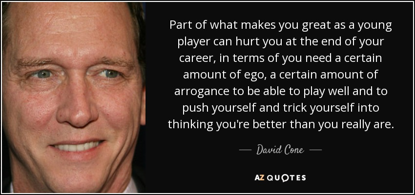 Part of what makes you great as a young player can hurt you at the end of your career, in terms of you need a certain amount of ego, a certain amount of arrogance to be able to play well and to push yourself and trick yourself into thinking you're better than you really are. - David Cone