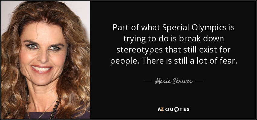Part of what Special Olympics is trying to do is break down stereotypes that still exist for people. There is still a lot of fear. - Maria Shriver
