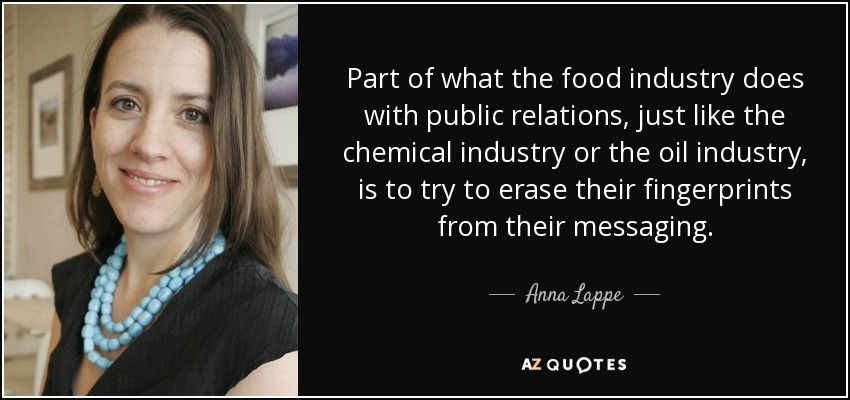 Part of what the food industry does with public relations, just like the chemical industry or the oil industry, is to try to erase their fingerprints from their messaging. - Anna Lappe