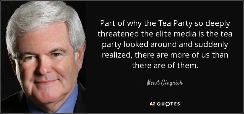 Part of why the Tea Party so deeply threatened the elite media is the tea party looked around and suddenly realized, there are more of us than there are of them. - Newt Gingrich