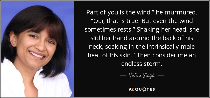 "Part of you is the wind,"" he murmured. ""Oui, that is true. But even the wind sometimes rests."" Shaking her head, she slid her hand around the back of his neck, soaking in the intrinsically male heat of his skin. ""Then consider me an endless storm. - Nalini Singh"