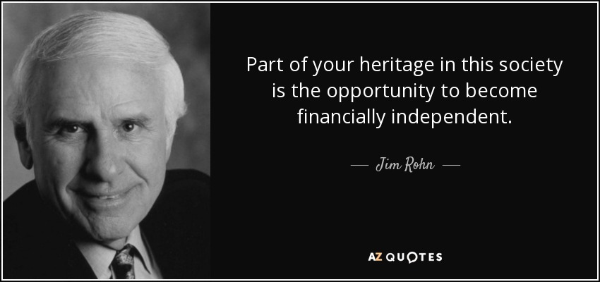 Part of your heritage in this society is the opportunity to become financially independent. - Jim Rohn
