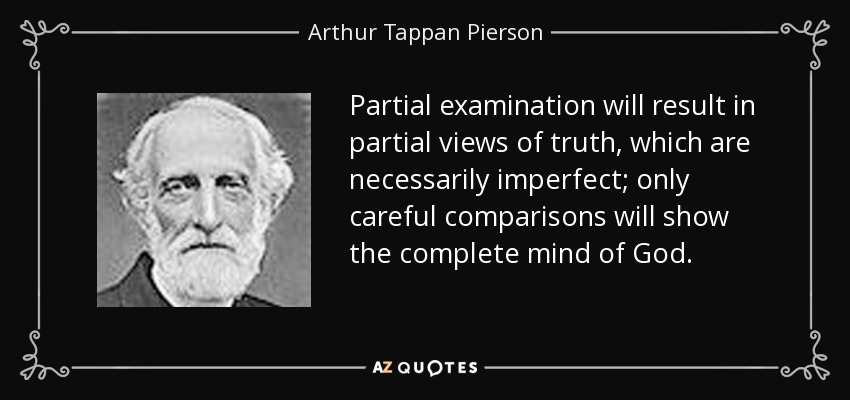 Partial examination will result in partial views of truth, which are necessarily imperfect; only careful comparisons will show the complete mind of God. - Arthur Tappan Pierson