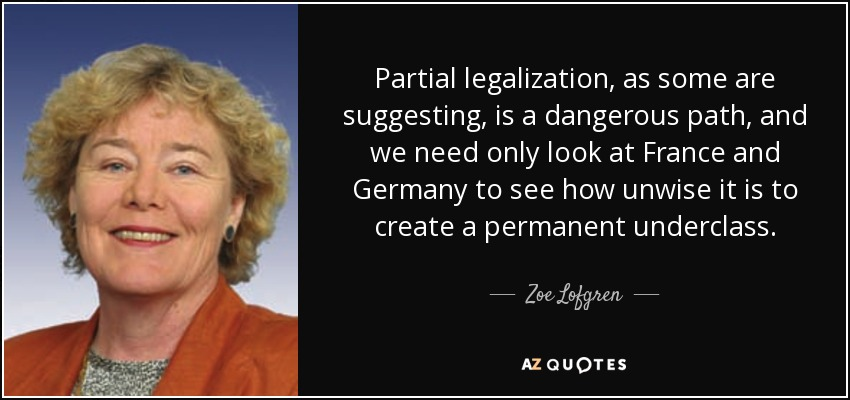 Partial legalization, as some are suggesting, is a dangerous path, and we need only look at France and Germany to see how unwise it is to create a permanent underclass. - Zoe Lofgren