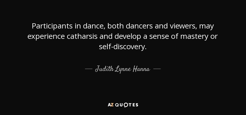 Participants in dance, both dancers and viewers, may experience catharsis and develop a sense of mastery or self-discovery. - Judith Lynne Hanna