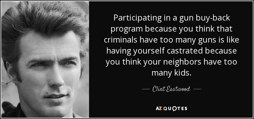 Participating in a gun buy-back program because you think that criminals have too many guns is like having yourself castrated because you think your neighbors have too many kids. - Clint Eastwood