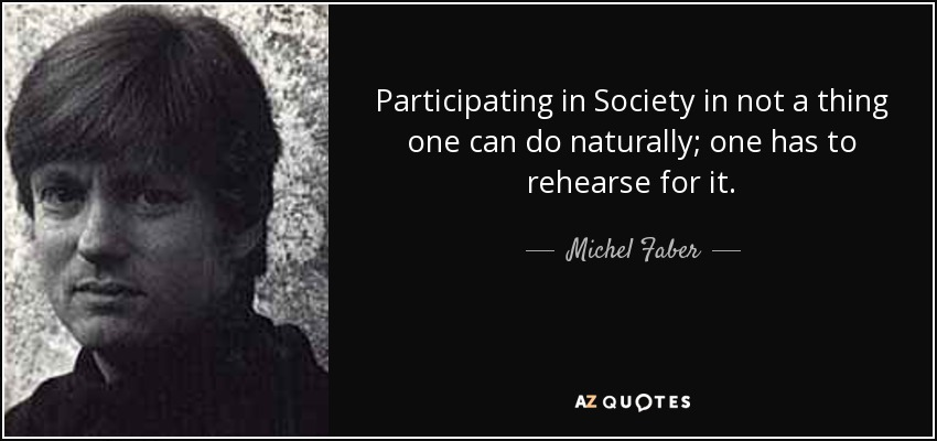 Participating in Society in not a thing one can do naturally; one has to rehearse for it. - Michel Faber