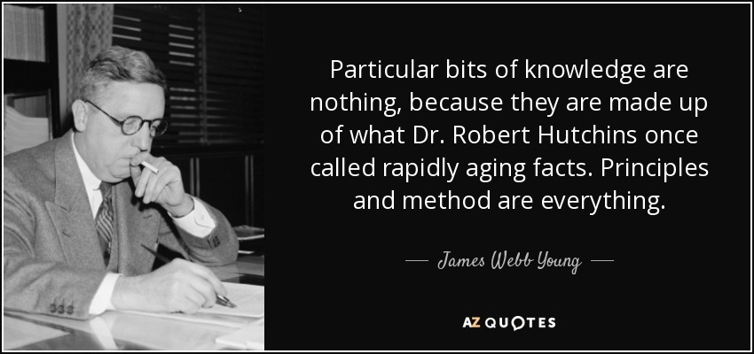 Particular bits of knowledge are nothing, because they are made up of what Dr. Robert Hutchins once called rapidly aging facts. Principles and method are everything. - James Webb Young