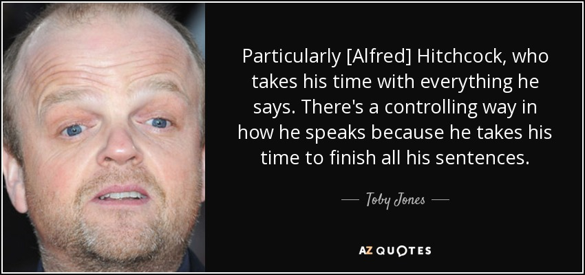 Particularly [Alfred] Hitchcock, who takes his time with everything he says. There's a controlling way in how he speaks because he takes his time to finish all his sentences. - Toby Jones