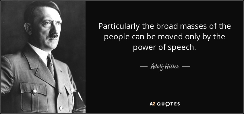 Particularly the broad masses of the people can be moved only by the power of speech. - Adolf Hitler