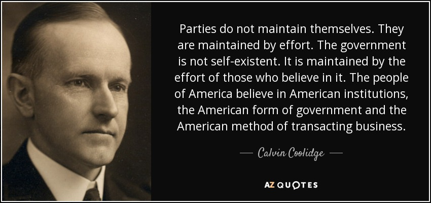 Parties do not maintain themselves. They are maintained by effort. The government is not self-existent. It is maintained by the effort of those who believe in it. The people of America believe in American institutions, the American form of government and the American method of transacting business. - Calvin Coolidge
