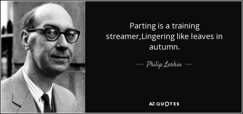 Parting is a training streamer,Lingering like leaves in autumn. - Philip Larkin