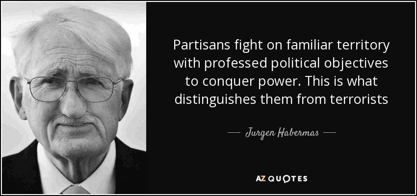 Partisans fight on familiar territory with professed political objectives to conquer power. This is what distinguishes them from terrorists - Jurgen Habermas