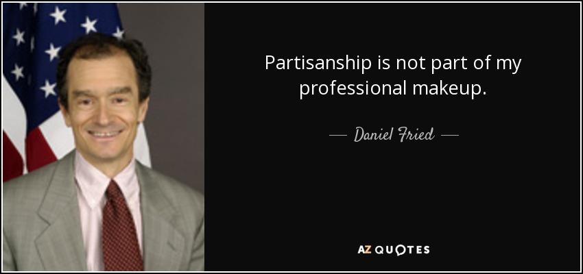 Partisanship is not part of my professional makeup. - Daniel Fried