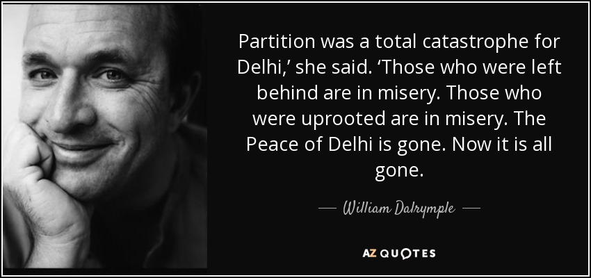 Partition was a total catastrophe for Delhi,' she said. 'Those who were left behind are in misery. Those who were uprooted are in misery. The Peace of Delhi is gone. Now it is all gone. - William Dalrymple