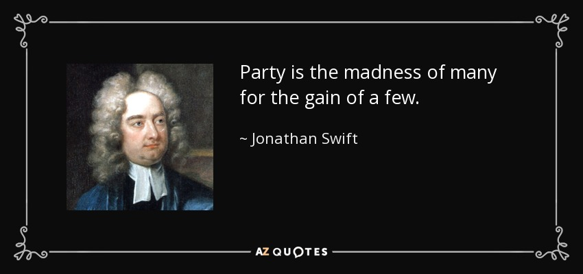 Party is the madness of many for the gain of a few. - Jonathan Swift