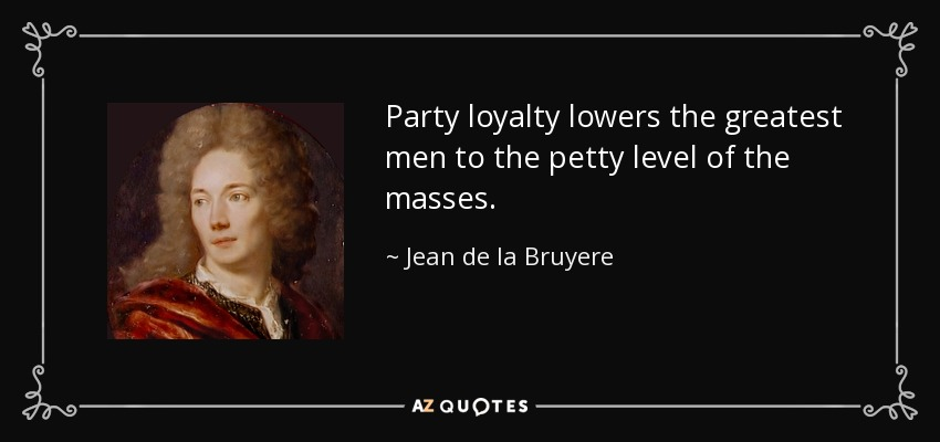 Party loyalty lowers the greatest men to the petty level of the masses. - Jean de la Bruyere