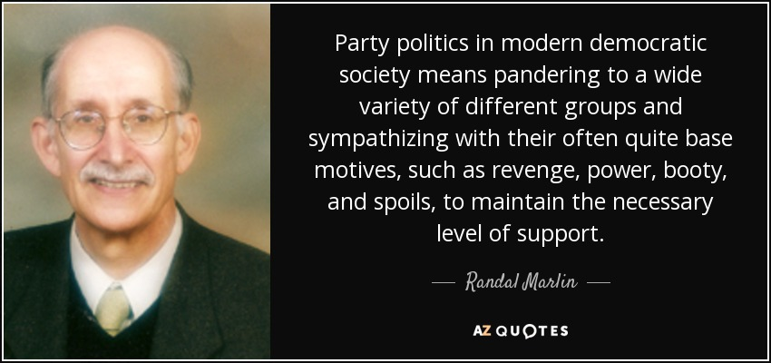 Party politics in modern democratic society means pandering to a wide variety of different groups and sympathizing with their often quite base motives, such as revenge, power, booty, and spoils, to maintain the necessary level of support. - Randal Marlin