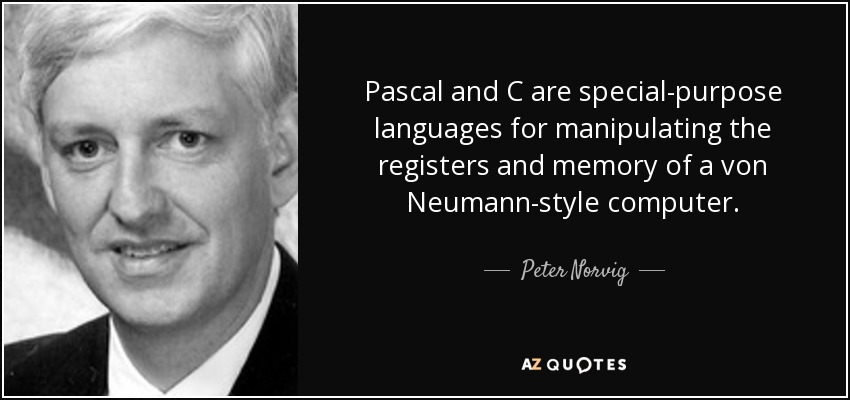 Pascal and C are special-purpose languages for manipulating the registers and memory of a von Neumann-style computer. - Peter Norvig