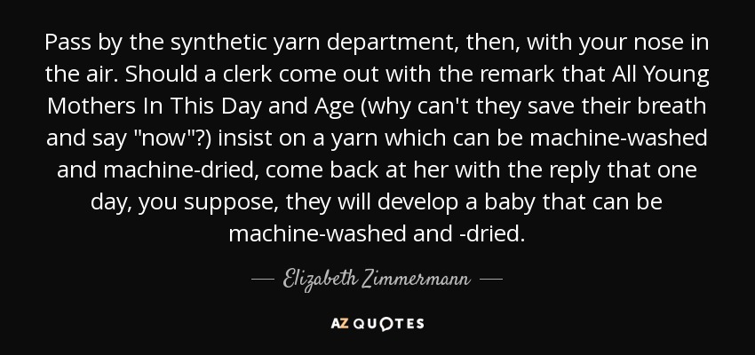 Pass by the synthetic yarn department, then, with your nose in the air. Should a clerk come out with the remark that All Young Mothers In This Day and Age (why can't they save their breath and say