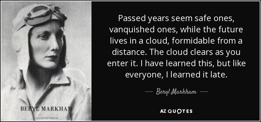 Passed years seem safe ones, vanquished ones, while the future lives in a cloud, formidable from a distance. The cloud clears as you enter it. I have learned this, but like everyone, I learned it late. - Beryl Markham