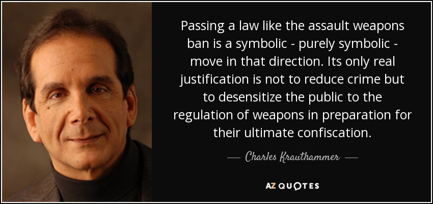Passing a law like the assault weapons ban is a symbolic - purely symbolic - move in that direction. Its only real justification is not to reduce crime but to desensitize the public to the regulation of weapons in preparation for their ultimate confiscation. - Charles Krauthammer