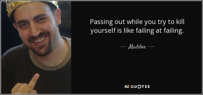 Passing out while you try to kill yourself is like failing at failing. - Maddox