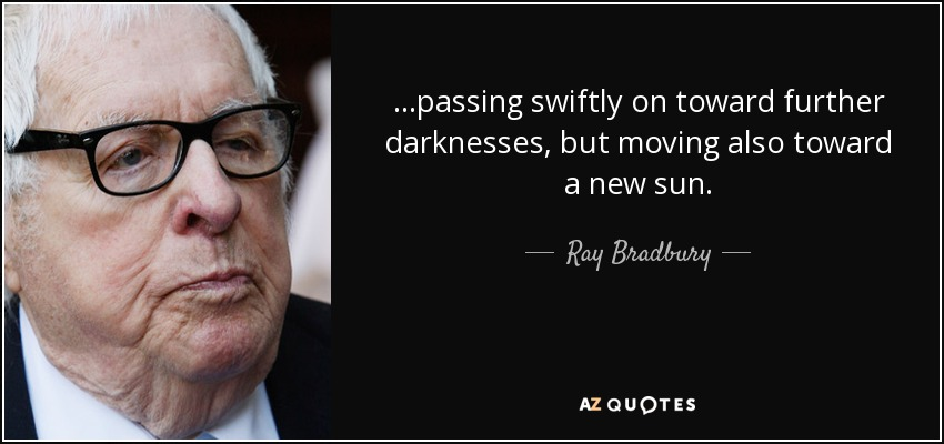 ...passing swiftly on toward further darknesses, but moving also toward a new sun. - Ray Bradbury