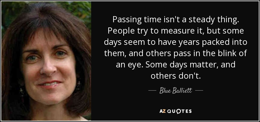 Passing time isn't a steady thing. People try to measure it, but some days seem to have years packed into them, and others pass in the blink of an eye. Some days matter, and others don't. - Blue Balliett
