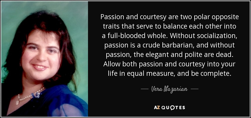 Passion and courtesy are two polar opposite traits that serve to balance each other into a full-blooded whole. Without socialization, passion is a crude barbarian, and without passion, the elegant and polite are dead. Allow both passion and courtesy into your life in equal measure, and be complete. - Vera Nazarian