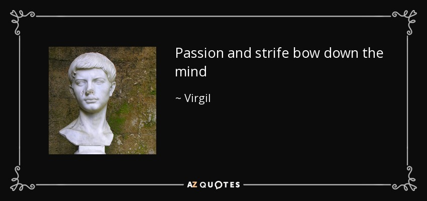 Passion and strife bow down the mind - Virgil