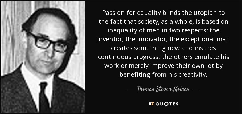 Passion for equality blinds the utopian to the fact that society, as a whole, is based on inequality of men in two respects: the inventor, the innovator, the exceptional man creates something new and insures continuous progress; the others emulate his work or merely improve their own lot by benefiting from his creativity. - Thomas Steven Molnar