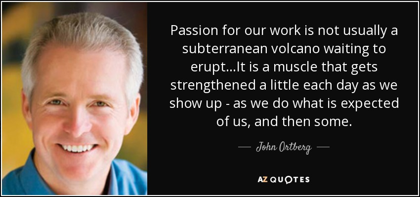Passion for our work is not usually a subterranean volcano waiting to erupt...It is a muscle that gets strengthened a little each day as we show up - as we do what is expected of us, and then some. - John Ortberg